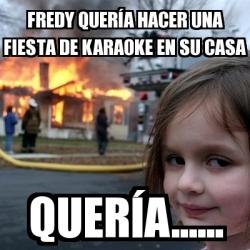 Meme disaster girl fredy quer a hacer una fiesta de karaoke en su casa quer a 25114271 - Karaoke en casa ...