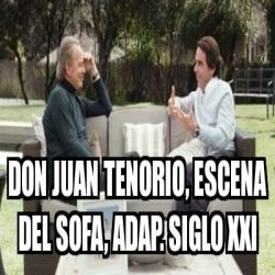 Meme personalizado don juan tenorio escena del sofa adap siglo xxi 26171951 - Don juan tenorio escena del sofa ...