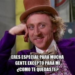 Meme Willy Wonka - eres especial para mucha gente excepto ... Willy Wonka Meme Generator
