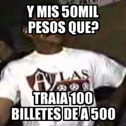 Meme Personalizado Y MIS 50MIL PESOS QUE? traia 100
