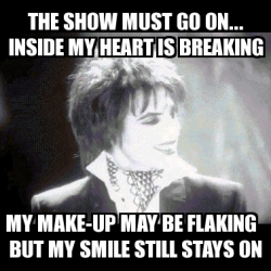 Meme Personalizado The Show Must Go On Inside My Heart Is Breaking My Make Up May Be Flaking But My Smile Still Stays On 3374324