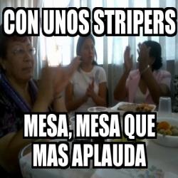 Meme personalizado con unos stripers mesa mesa que mas for Mesa que mas aplauda