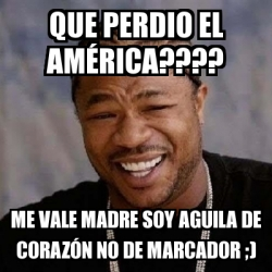 Meme Yo Dawg - QUE PERDIO EL AMÉRICA???? ME VALE MADRE SOY ...