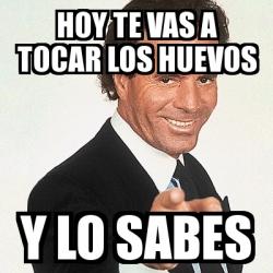 Meme Julio Iglesias - Hoy te vas a tocar los huevos Y lo sabes ...