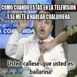 Meme Personalizado Como Cuando Esta S En La Televisia N Y Se Mete A Hablar Cualquiera 30885249