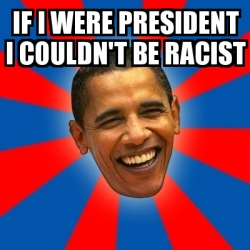 Meme Obama - if i were president i couldn't be racist ...