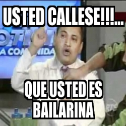 Meme Personalizado Usted Callese Que Usted Es Bailarina 31638127
