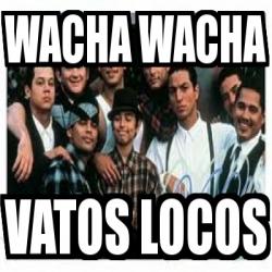 Meme Personalizado - wacha wacha vatos locos - 4663354