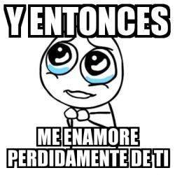 Meme Por Favor Y Entonces Me Enamore Perdidamente De Ti 4751193