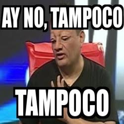 Meme Personalizado AY NO TAMPOCO TAMPOCO 4921497