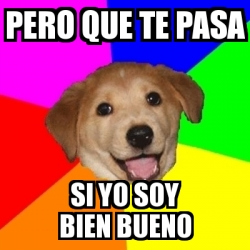 Meme Advice Dog - pero que te pasa si yo soy bien bueno - 6635244