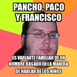 Meme friki pancho paco y francisco es variante familiar for Paco familiar